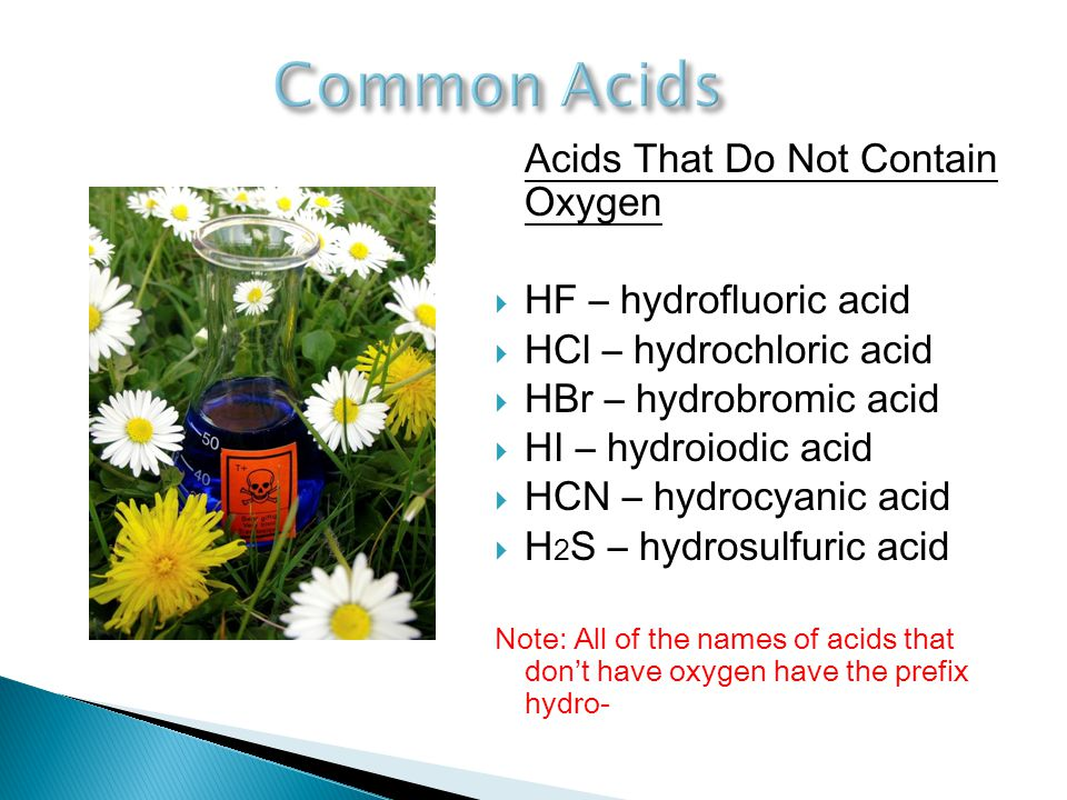 Acids That Do Not Contain Oxygen  HF – hydrofluoric acid  HCl – hydrochloric acid  HBr – hydrobromic acid  HI – hydroiodic acid  HCN – hydrocyanic acid  H 2 S – hydrosulfuric acid Note: All of the names of acids that don't have oxygen have the prefix hydro-
