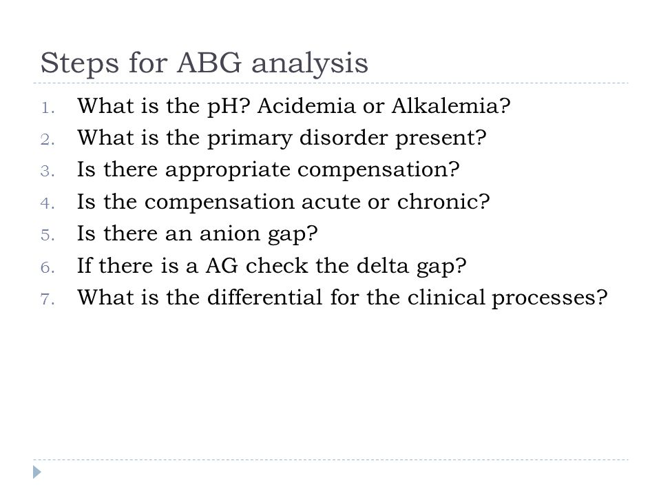 Steps for ABG analysis 1. What is the pH? Acidemia or Alkalemia? 2. What is the primary disorder present? 3. Is there appropriate compensation? 4. Is