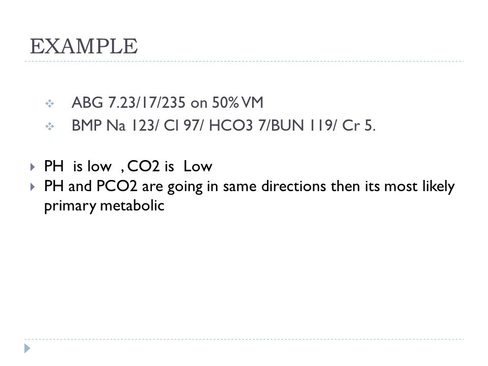 EXAMPLE  ABG 7.23/17/235 on 50% VM  BMP Na 123/ Cl 97/ HCO3 7/BUN 119/ Cr 5.  PH is low, CO2 is Low  PH and PCO2 are going in same directions then