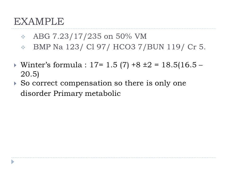 EXAMPLE  ABG 7.23/17/235 on 50% VM  BMP Na 123/ Cl 97/ HCO3 7/BUN 119/ Cr 5.  Winter's formula : 17= 1.5 (7) +8 ±2 = 18.5(16.5 – 20.5)  So correct