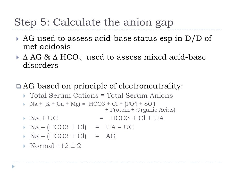 Step 5: Calculate the anion gap  AG used to assess acid-base status esp in D/D of met acidosis   AG &  HCO 3 - used to assess mixed acid-base diso