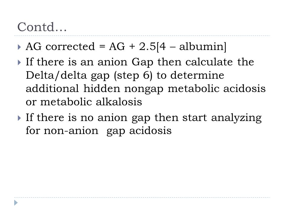 Contd…  AG corrected = AG + 2.5[4 – albumin]  If there is an anion Gap then calculate the Delta/delta gap (step 6) to determine additional hidden no