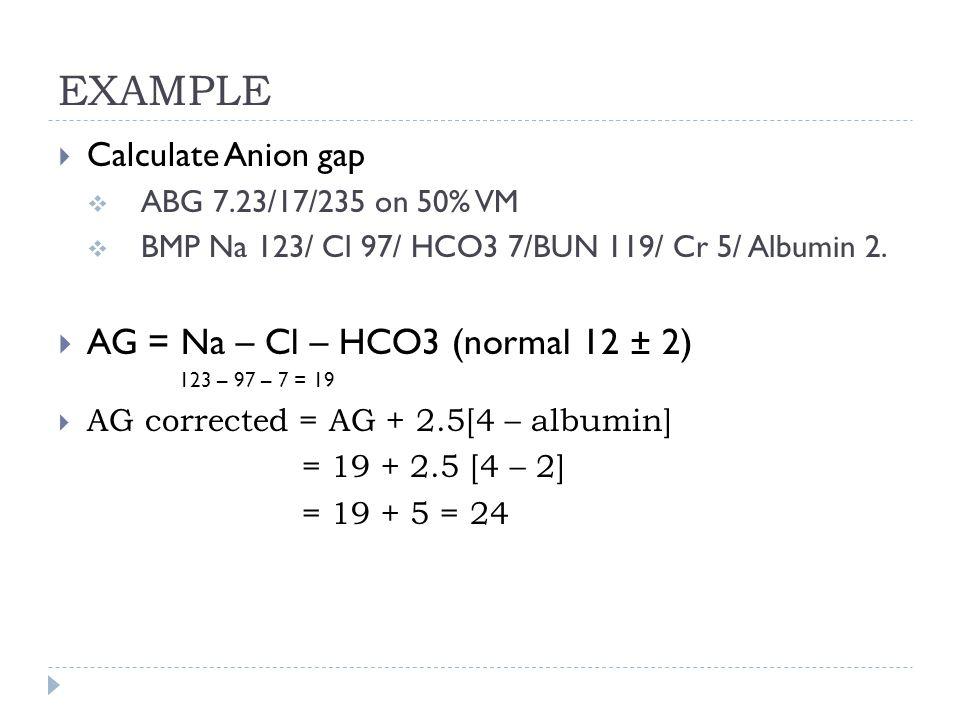 EXAMPLE  Calculate Anion gap  ABG 7.23/17/235 on 50% VM  BMP Na 123/ Cl 97/ HCO3 7/BUN 119/ Cr 5/ Albumin 2.  AG = Na – Cl – HCO3 (normal 12 ± 2)