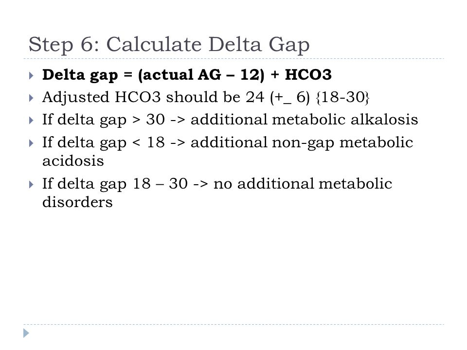 Step 6: Calculate Delta Gap  Delta gap = (actual AG – 12) + HCO3  Adjusted HCO3 should be 24 (+_ 6) {18-30}  If delta gap > 30 -> additional metabo