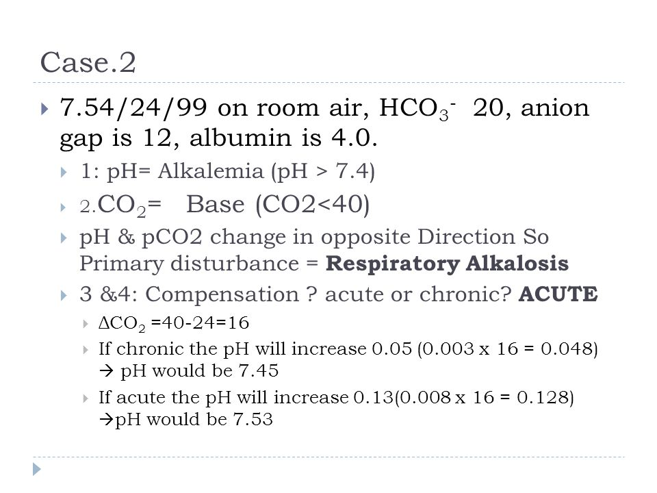 Case.2  7.54/24/99 on room air, HCO 3 - 20, anion gap is 12, albumin is 4.0.  1: pH= Alkalemia (pH > 7.4)  2. CO 2 = Base (CO2<40)  pH & pCO2 chan