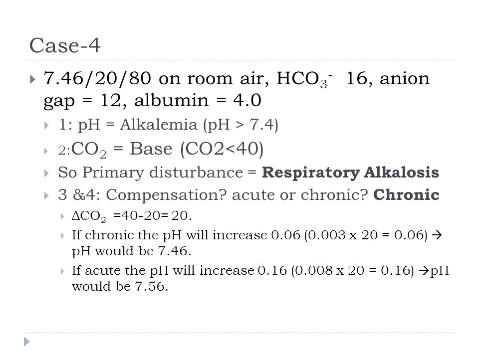 Case-4  7.46/20/80 on room air, HCO 3 - 16, anion gap = 12, albumin = 4.0  1: pH = Alkalemia (pH > 7.4)  2: CO 2 = Base (CO2<40)  So Primary distu