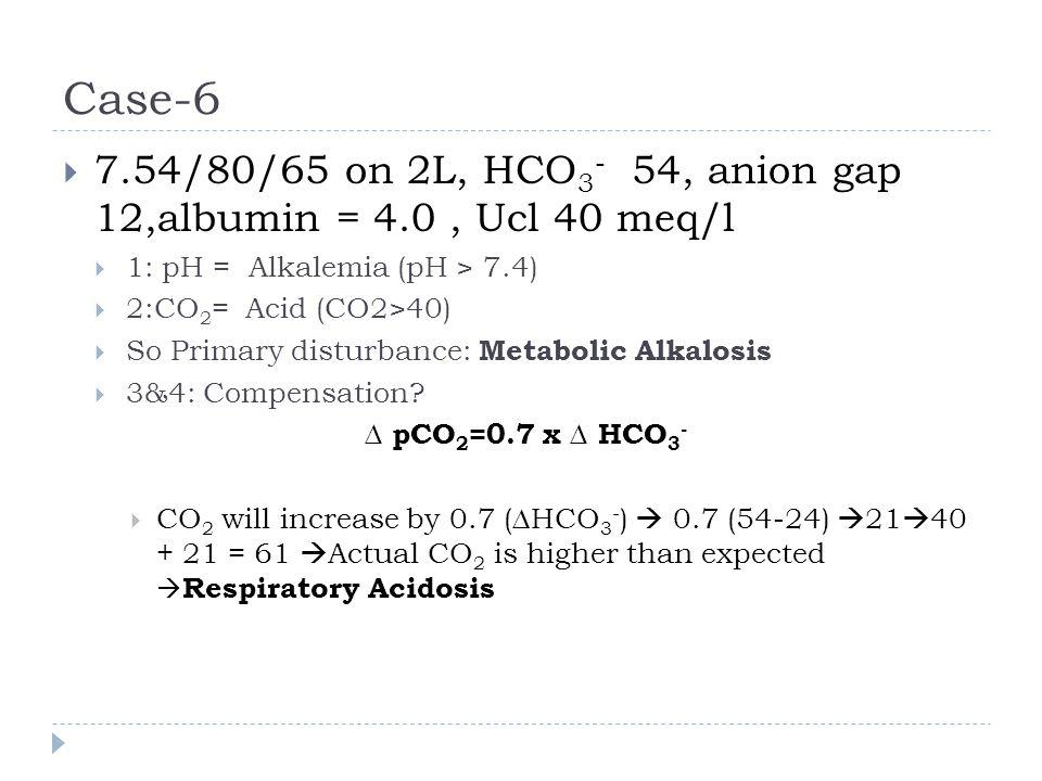 Case-6  7.54/80/65 on 2L, HCO 3 - 54, anion gap 12,albumin = 4.0, Ucl 40 meq/l  1: pH = Alkalemia (pH > 7.4)  2:CO 2 = Acid (CO2>40)  So Primary d