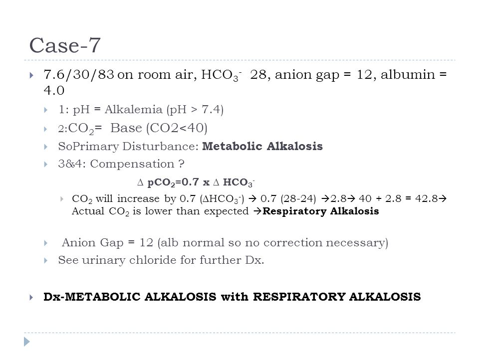 Case-7  7.6/30/83 on room air, HCO 3 - 28, anion gap = 12, albumin = 4.0  1: pH = Alkalemia (pH > 7.4)  2: CO 2 = Base (CO2<40)  SoPrimary Disturb