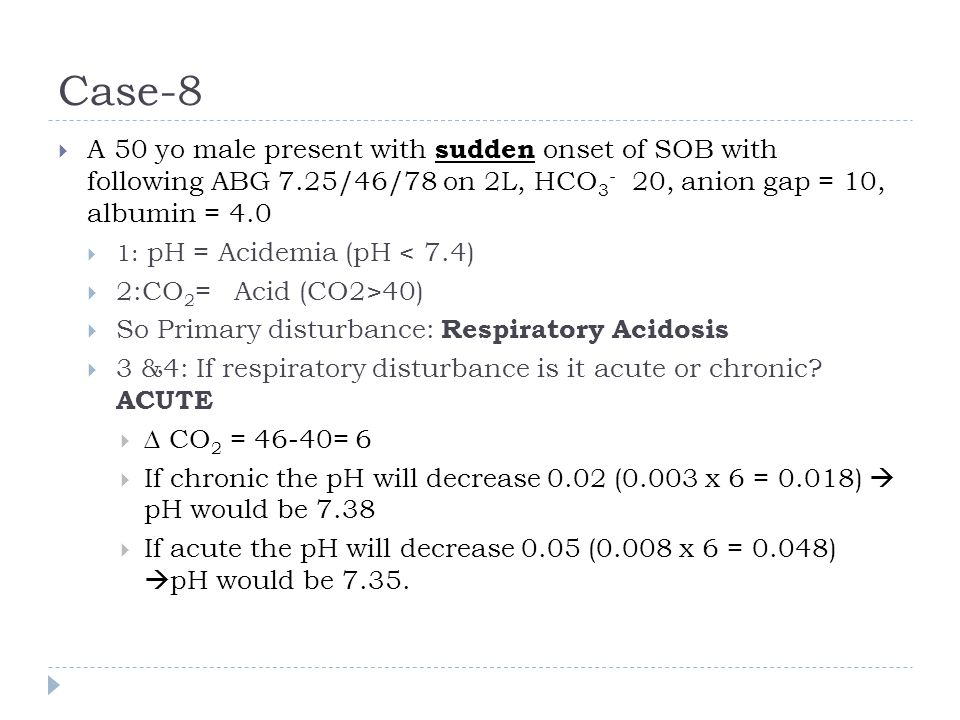 Case-8  A 50 yo male present with sudden onset of SOB with following ABG 7.25/46/78 on 2L, HCO 3 - 20, anion gap = 10, albumin = 4.0  1: pH = Acidem