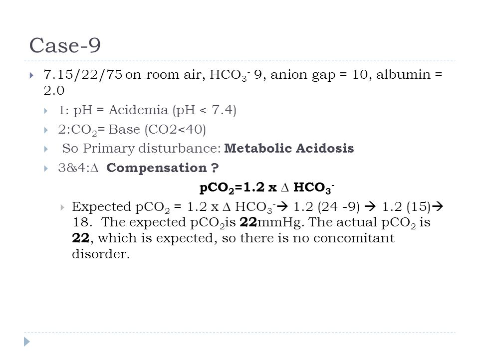 Case-9  7.15/22/75 on room air, HCO 3 - 9, anion gap = 10, albumin = 2.0  1: pH = Acidemia (pH < 7.4)  2:CO 2 = Base (CO2<40)  So Primary disturba