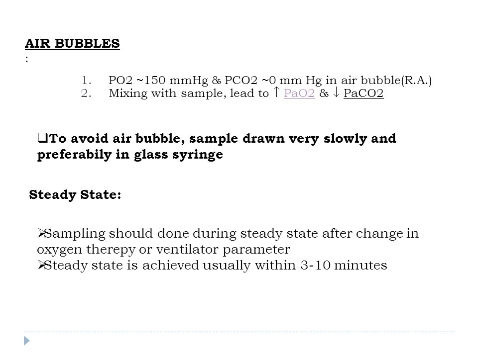 AIR BUBBLES : 1.PO2  150 mmHg & PCO2  0 mm Hg in air bubble(R.A.) 2.Mixing with sample, lead to  PaO2 &  PaCO2PaO2  To avoid air bubble, sample d