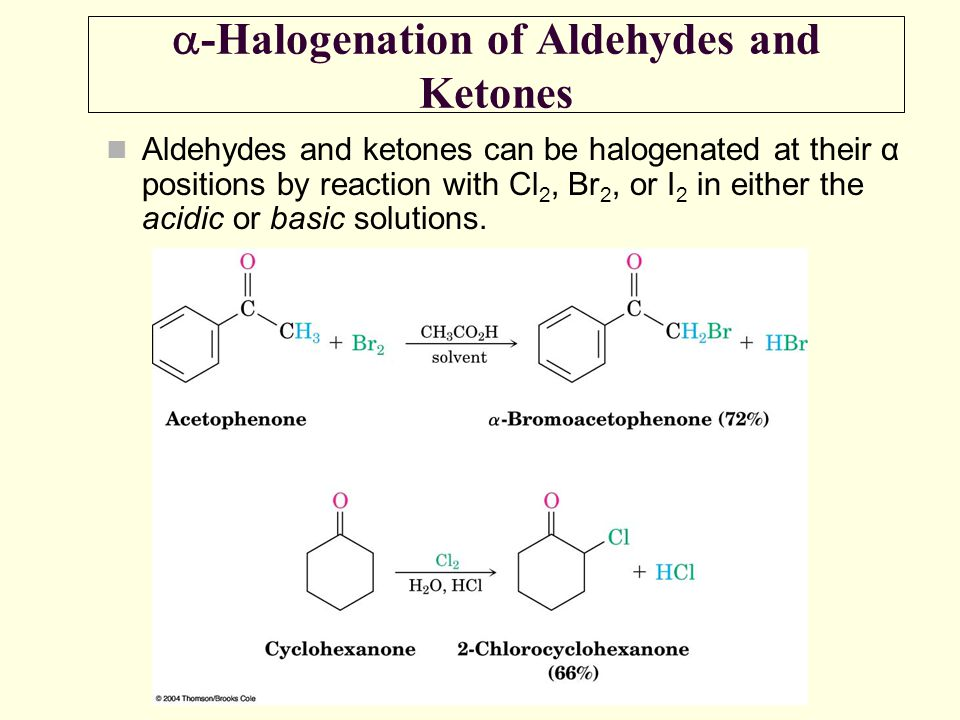  -Halogenation of Aldehydes and Ketones Aldehydes and ketones can be halogenated at their α positions by reaction with Cl 2, Br 2, or I 2 in either t