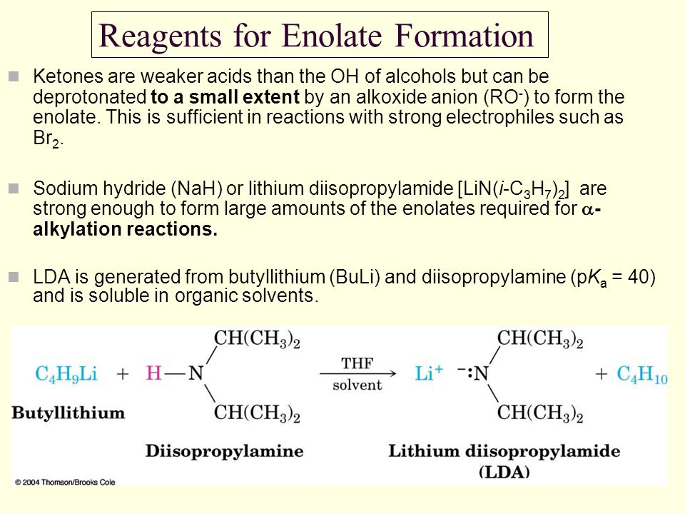 Reagents for Enolate Formation Ketones are weaker acids than the OH of alcohols but can be deprotonated to a small extent by an alkoxide anion (RO - )