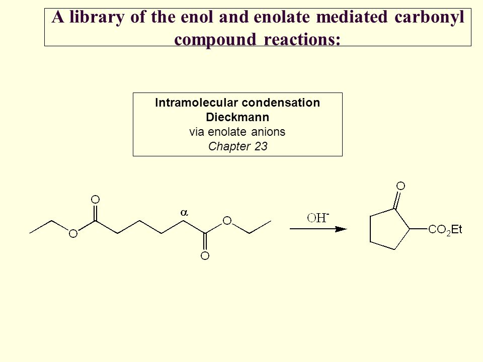 A library of the enol and enolate mediated carbonyl compound reactions: Intramolecular condensation Dieckmann via enolate anions Chapter 23