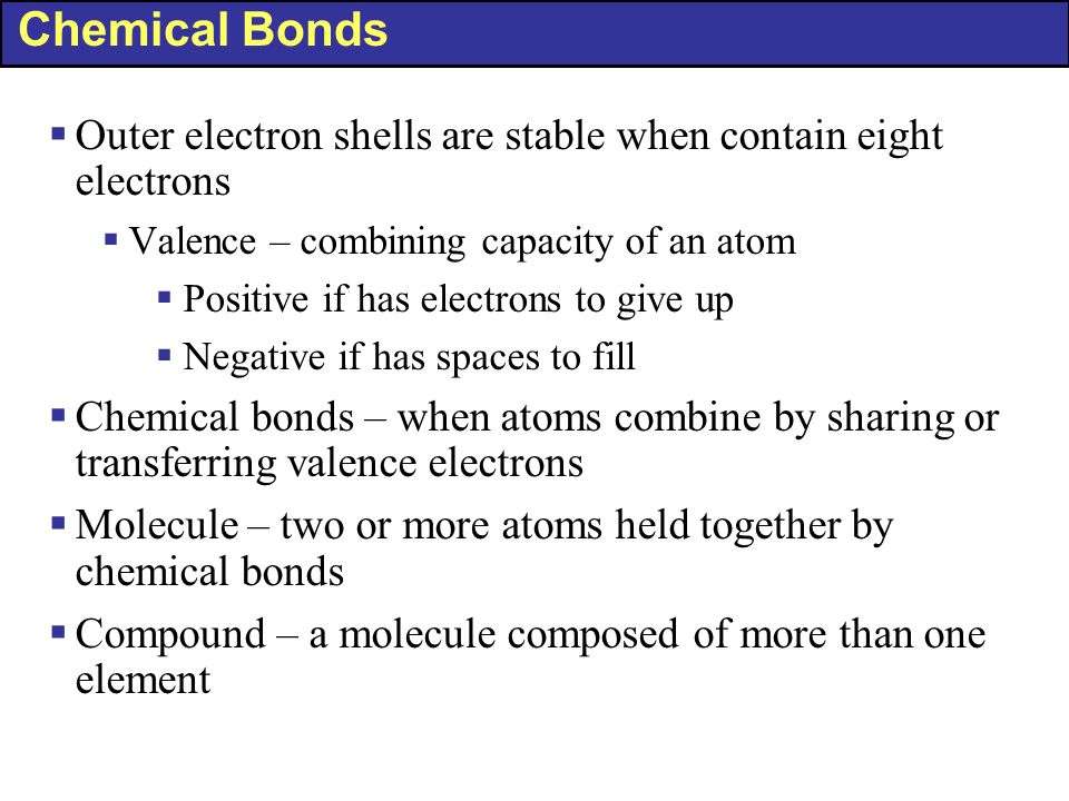 Chemical Bonds  Outer electron shells are stable when contain eight electrons  Valence – combining capacity of an atom  Positive if has electrons t