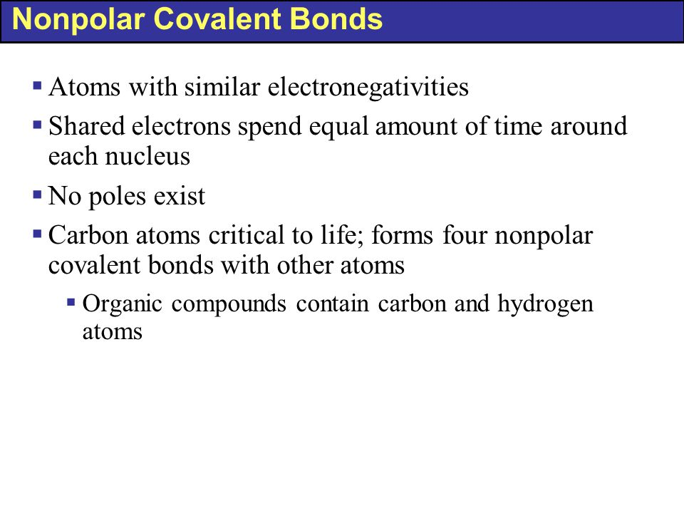 Nonpolar Covalent Bonds  Atoms with similar electronegativities  Shared electrons spend equal amount of time around each nucleus  No poles exist 