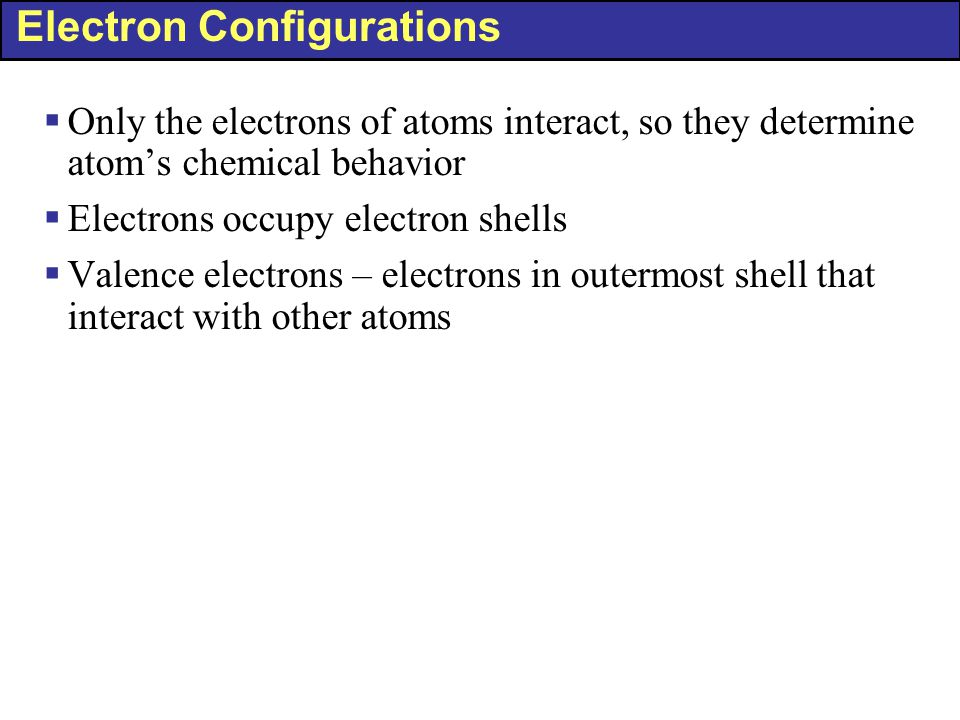 Electron Configurations  Only the electrons of atoms interact, so they determine atom's chemical behavior  Electrons occupy electron shells  Valenc
