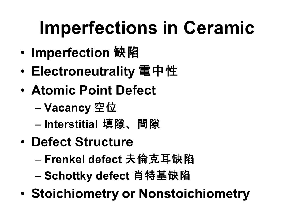 Imperfections in Ceramic Imperfection 缺陷 Electroneutrality 電中性 Atomic Point Defect –Vacancy 空位 –Interstitial 填隙、間隙 Defect Structure –Frenkel defect 夫倫克耳缺陷 –Schottky defect 肖特基缺陷 Stoichiometry or Nonstoichiometry