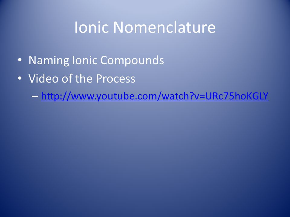 Ionic Nomenclature Naming Ionic Compounds Video of the Process – http://www.youtube.com/watch?v=URc75hoKGLY http://www.youtube.com/watch?v=URc75hoKGLY