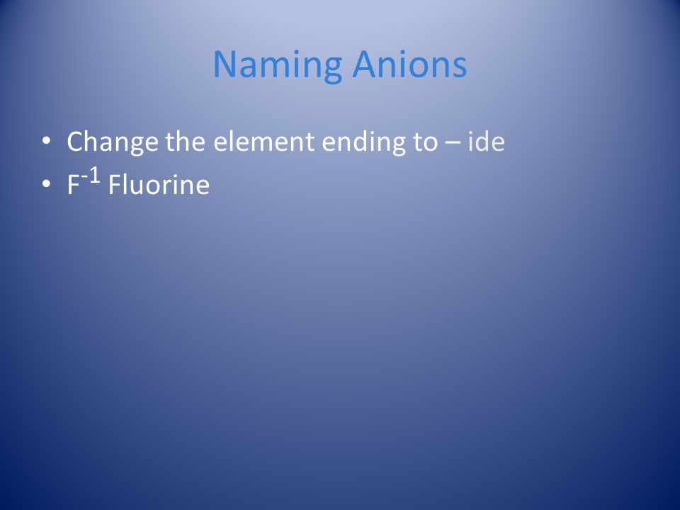 Naming Anions Change the element ending to – ide F -1 Fluorine