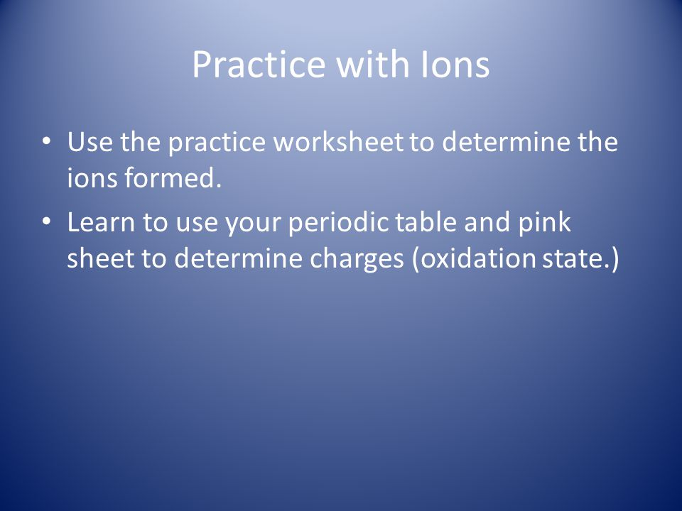 Practice with Ions Use the practice worksheet to determine the ions formed. Learn to use your periodic table and pink sheet to determine charges (oxid