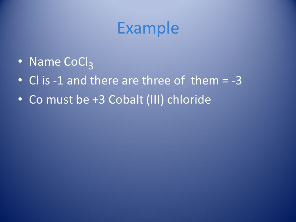 Example Name CoCl 3 Cl is -1 and there are three of them = -3 Co must be +3 Cobalt (III) chloride