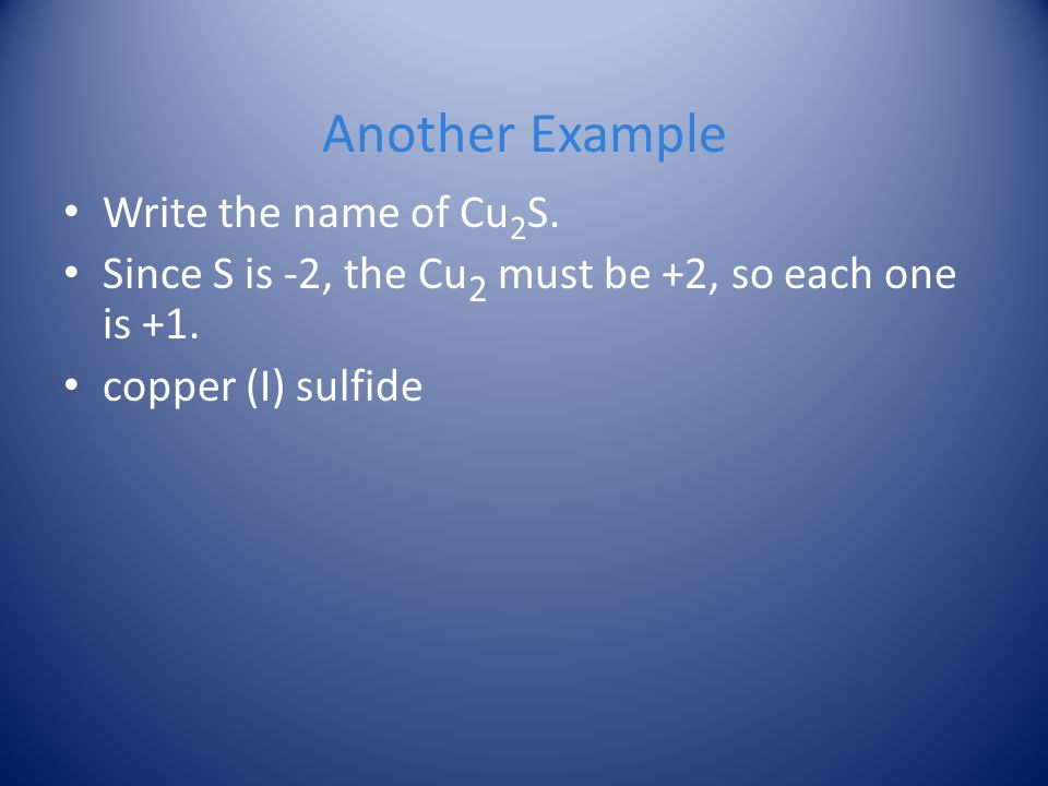 Another Example Write the name of Cu 2 S. Since S is -2, the Cu 2 must be +2, so each one is +1. copper (I) sulfide