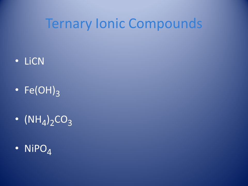 Ternary Ionic Compounds LiCN Fe(OH) 3 (NH 4 ) 2 CO 3 NiPO 4