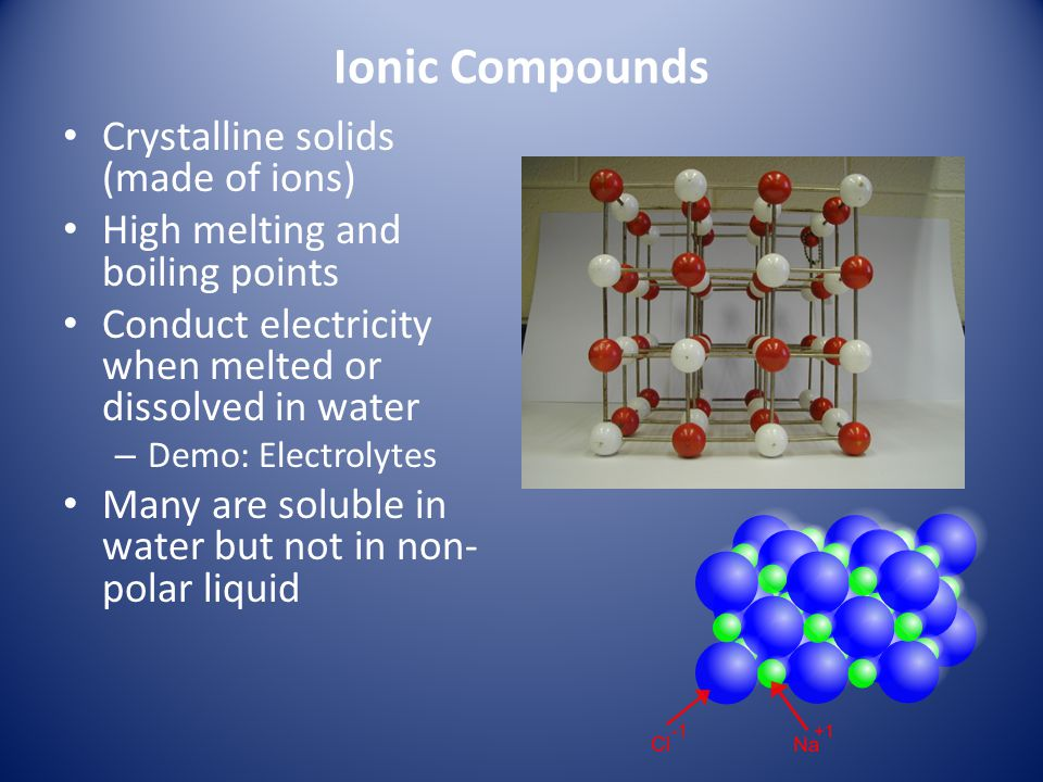 Ionic Compounds Crystalline solids (made of ions) High melting and boiling points Conduct electricity when melted or dissolved in water – Demo: Electr
