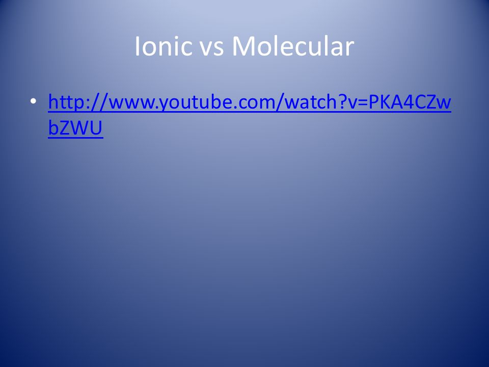 Ionic vs Molecular http://www.youtube.com/watch?v=PKA4CZw bZWU http://www.youtube.com/watch?v=PKA4CZw bZWU