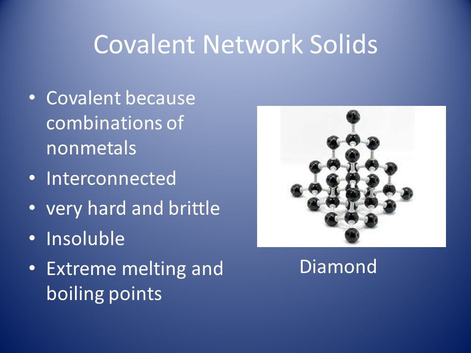 Covalent Network Solids Covalent because combinations of nonmetals Interconnected very hard and brittle Insoluble Extreme melting and boiling points D