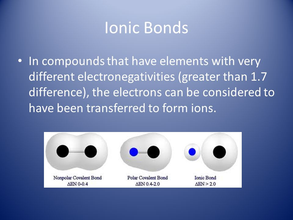 Ionic Bonds In compounds that have elements with very different electronegativities (greater than 1.7 difference), the electrons can be considered to