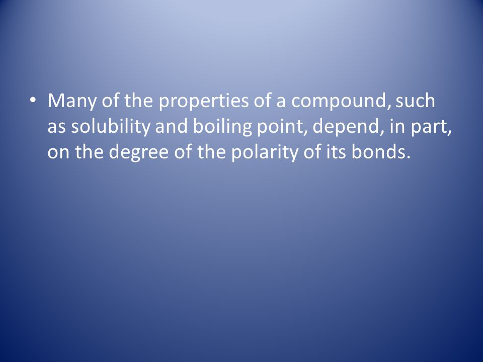 Many of the properties of a compound, such as solubility and boiling point, depend, in part, on the degree of the polarity of its bonds.