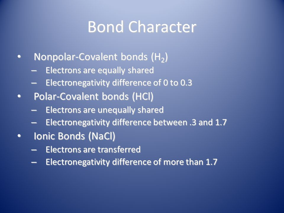Bond Character Nonpolar-Covalent bonds (H 2 ) Nonpolar-Covalent bonds (H 2 ) – Electrons are equally shared – Electronegativity difference of 0 to 0.3