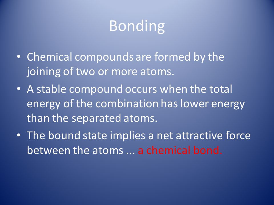 Bonding Chemical compounds are formed by the joining of two or more atoms. A stable compound occurs when the total energy of the combination has lower