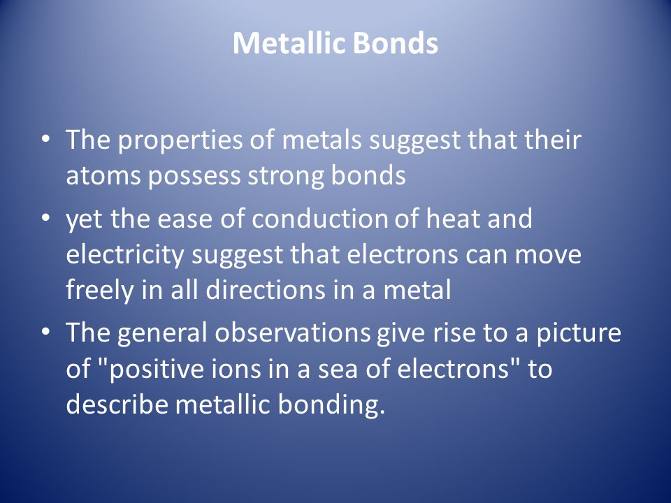 Metallic Bonds The properties of metals suggest that their atoms possess strong bonds yet the ease of conduction of heat and electricity suggest that