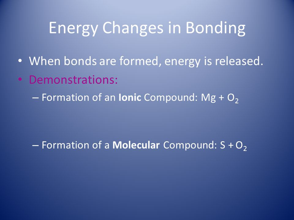 Energy Changes in Bonding When bonds are formed, energy is released. Demonstrations: – Formation of an Ionic Compound: Mg + O 2 – Formation of a Molec