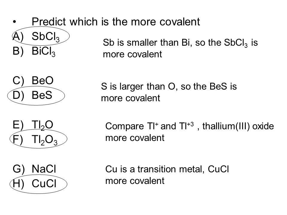 Predict which is the more covalent A)SbCl 3 B)BiCl 3 C)BeO D)BeS E)Tl 2 O F)Tl 2 O 3 G)NaCl H)CuCl Sb is smaller than Bi, so the SbCl 3 is more covale