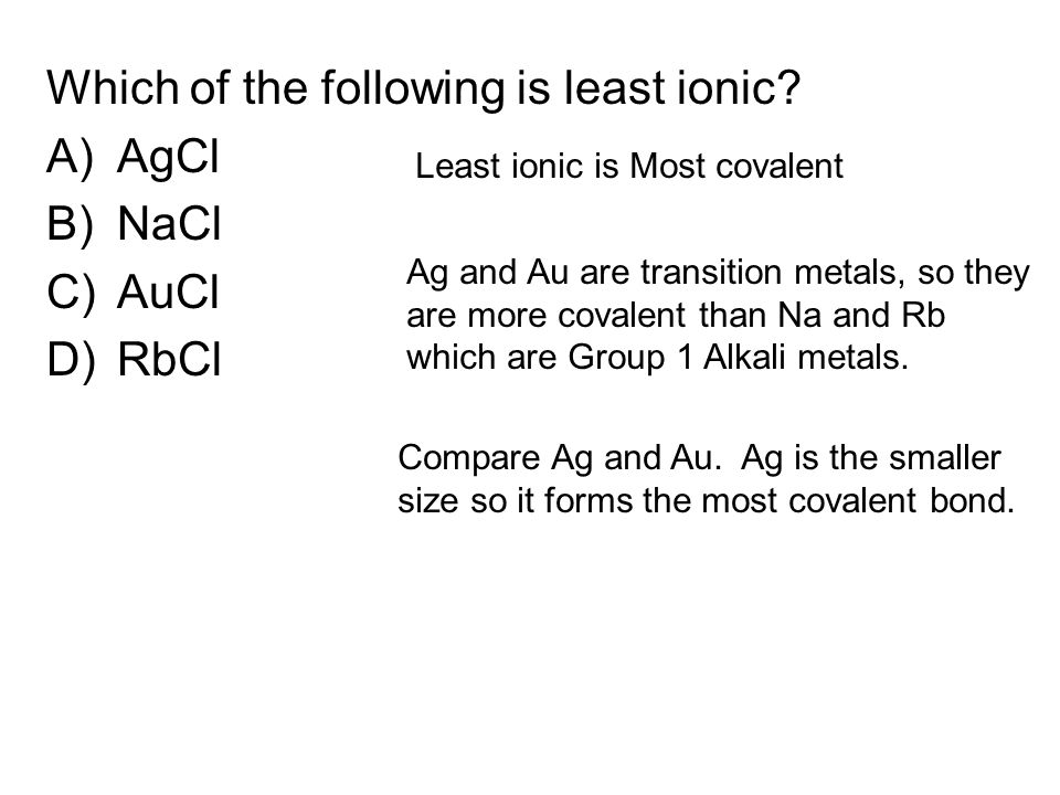Which of the following is least ionic? A)AgCl B)NaCl C)AuCl D)RbCl Least ionic is Most covalent Ag and Au are transition metals, so they are more cova