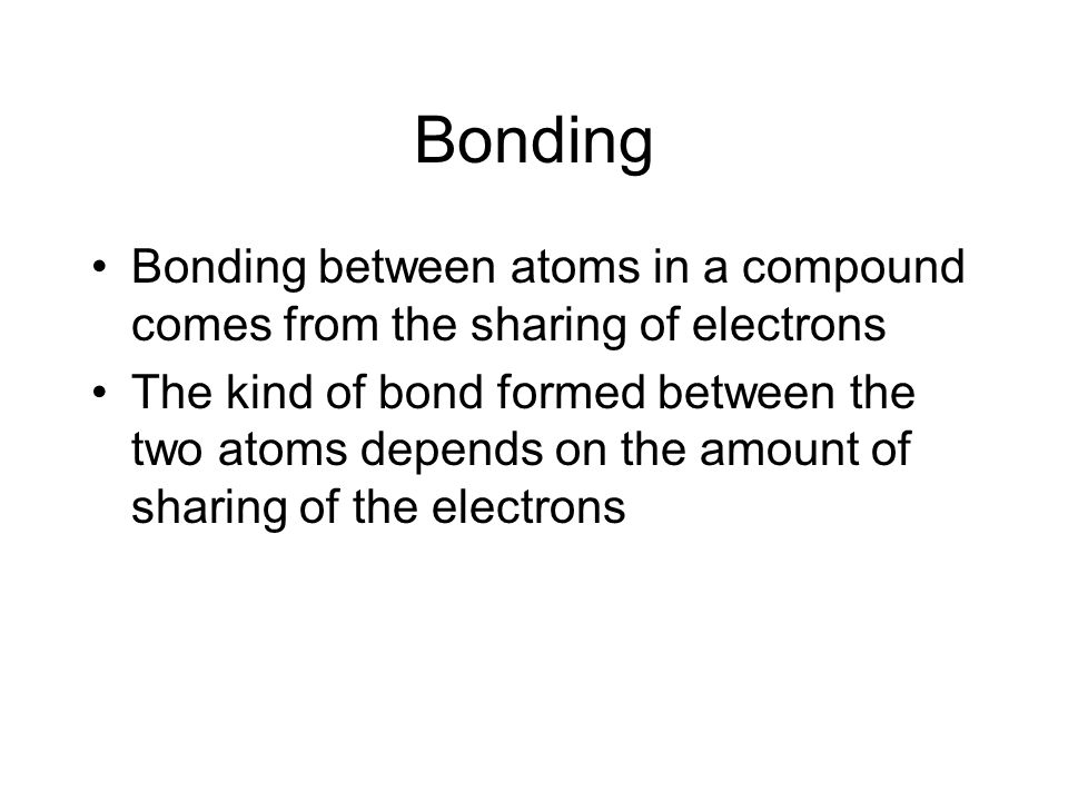 Bonding in Compounds Kinds of Bonds Ionic electron transferred from one atom to another generally between a metal cation and a non metal anion Covalent electrons shared between 2 atoms in a bond