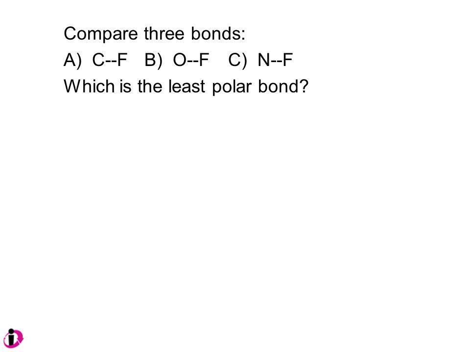 Compare three bonds: A) C--F B) O--FC) N--F Which is the least polar bond?