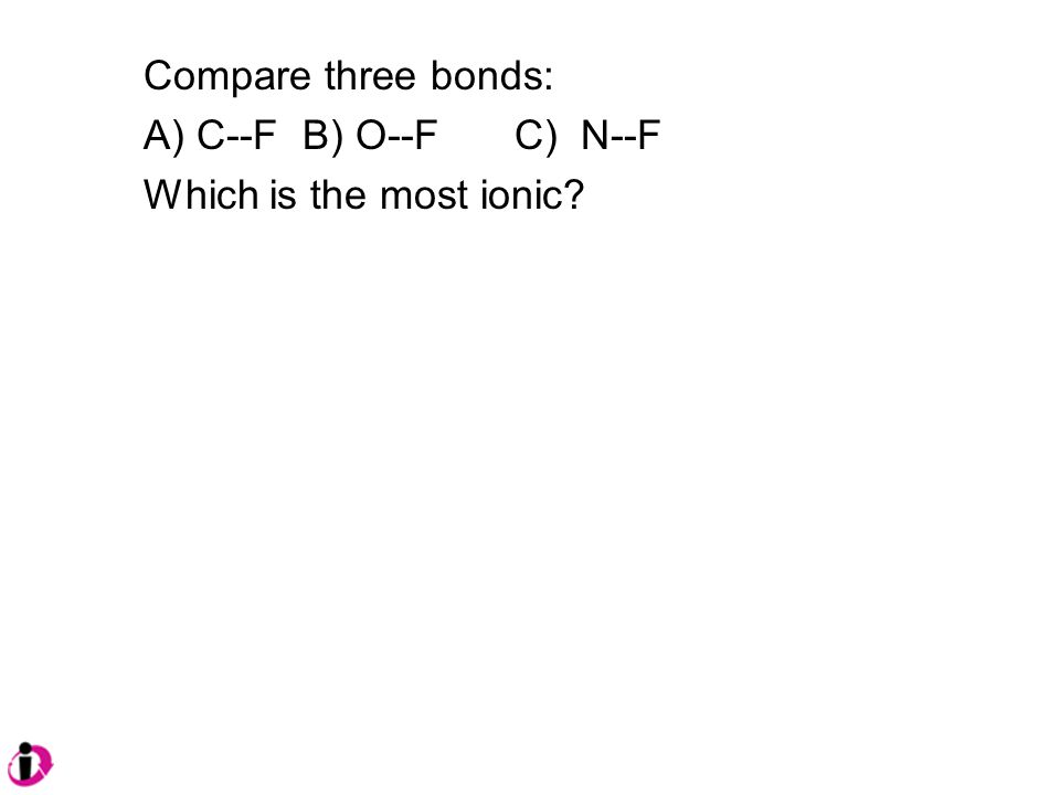 Compare three bonds: A) C--FB) O--FC) N--F Which is the most ionic?