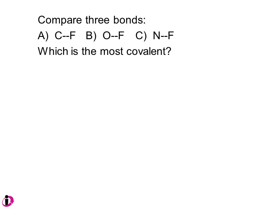 Compare three bonds: A) C--F B) O--FC) N--F Which is the most covalent?