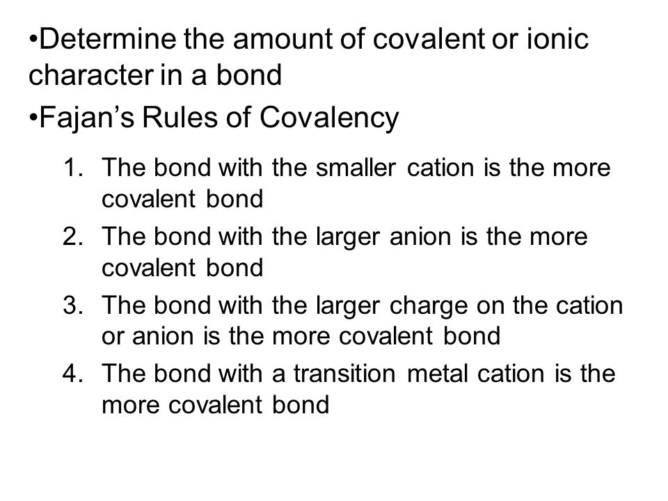 1.The bond with the smaller cation is the more covalent bond 2.The bond with the larger anion is the more covalent bond 3.The bond with the larger cha
