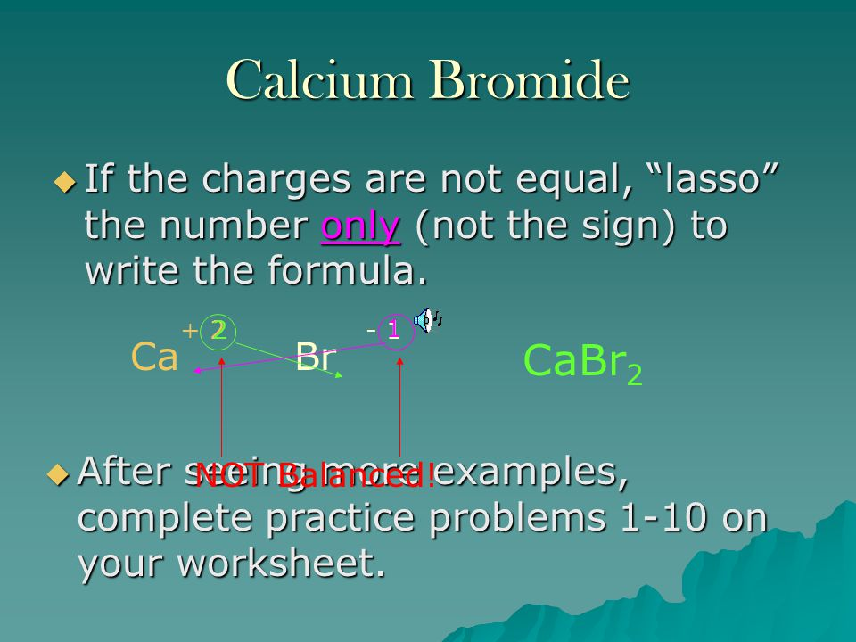 Chemical Formula for Potassium Bromide  Write the two symbols for the ions in the compounds, placing the symbol for the cation first. KBr  Determine