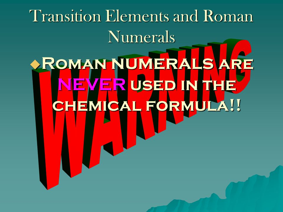 Transition Elements and Roman Numerals  Some metals can form more than one type of ion and therefore, have more than one possible charge.  To tell w
