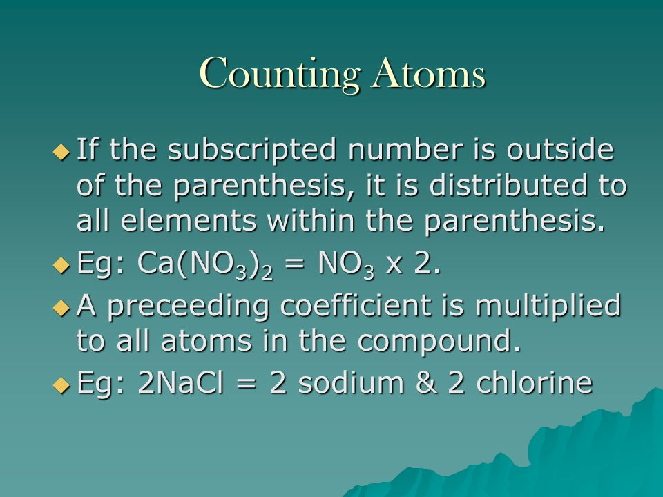 Counting Atoms  The subscript tells how many of that element is present.  Eg: H 2 O 2 = 2 hydrogen, 2 oxygen  If there is no subscript next to the