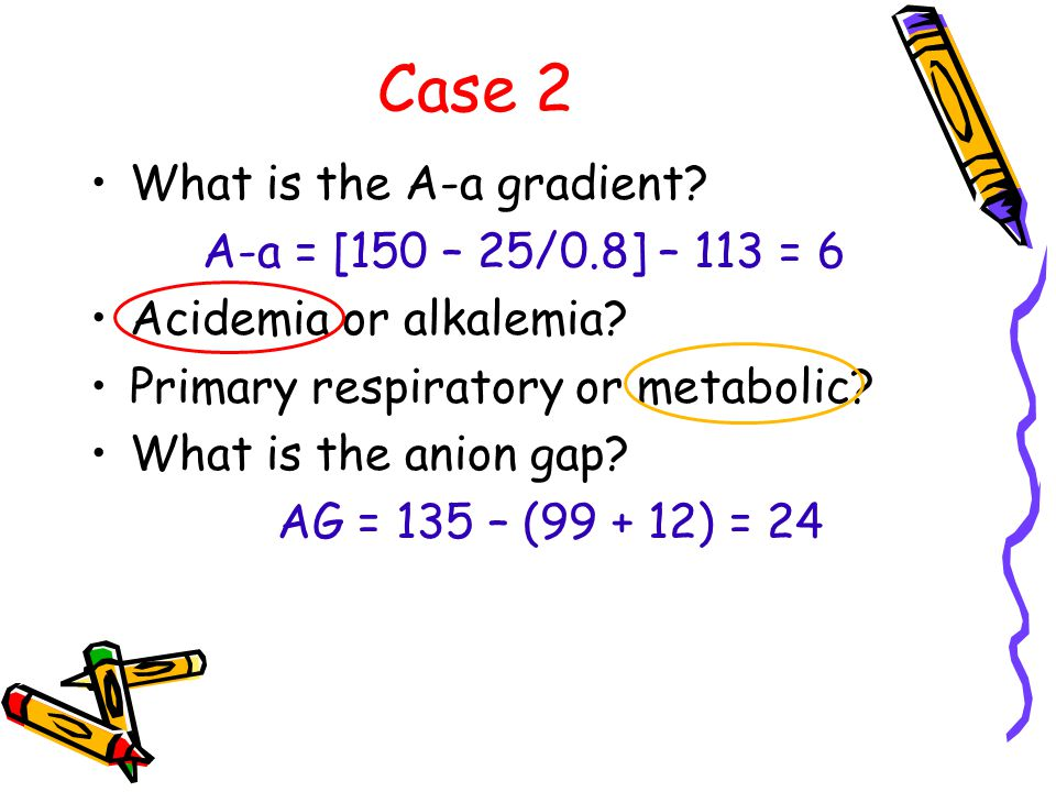 Case 2 What is the A-a gradient. A-a = [150 – 25/0.8] – 113 = 6 Acidemia or alkalemia.