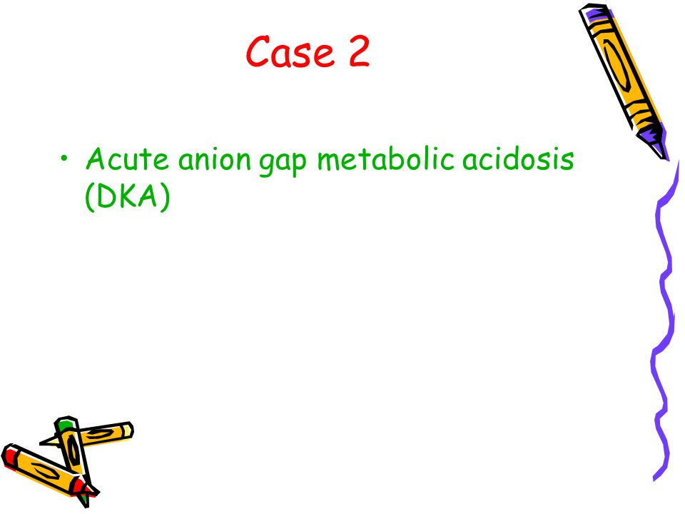 Case 2 Acute anion gap metabolic acidosis (DKA)