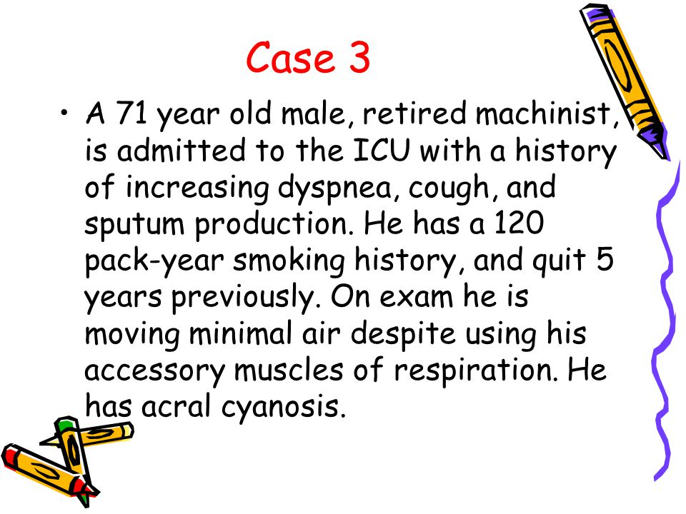 Case 3 A 71 year old male, retired machinist, is admitted to the ICU with a history of increasing dyspnea, cough, and sputum production.
